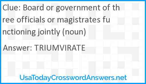 Board or government of three officials or magistrates functioning jointly (noun) Answer