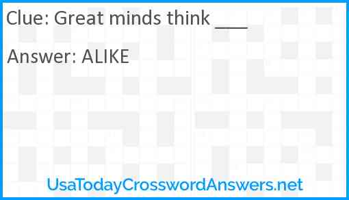 Great minds think ___ Answer