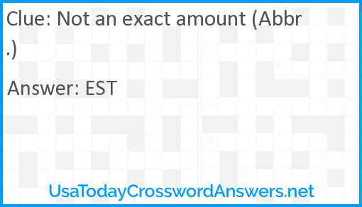 Not an exact amount (Abbr.) Answer