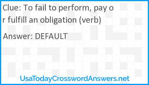 To fail to perform, pay or fulfill an obligation (verb) Answer