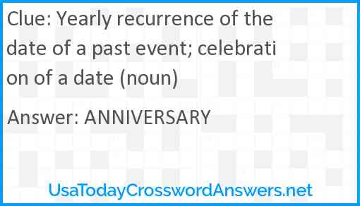 Yearly recurrence of the date of a past event; celebration of a date (noun) Answer